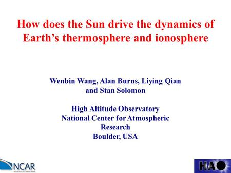 How does the Sun drive the dynamics of Earth's thermosphere and ionosphere Wenbin Wang, Alan Burns, Liying Qian and Stan Solomon High Altitude Observatory.
