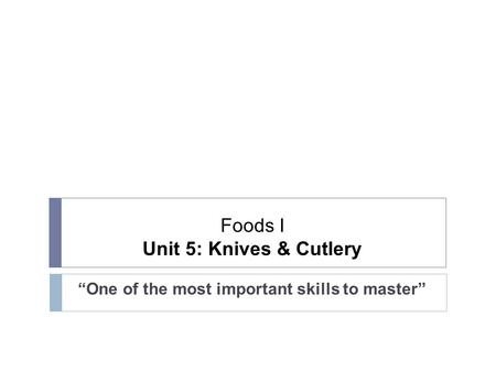 "Foods I Unit 5: Knives & Cutlery ""One of the most important skills to master"""