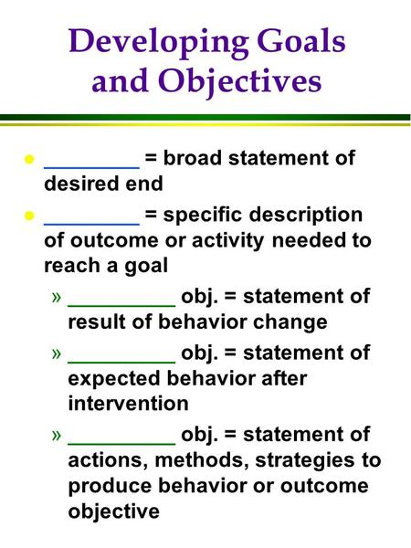 Developing Goals and Objectives l ________ = broad statement of desired end l ________ = specific description of outcome or activity needed to reach a.