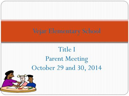 Vejar Elementary School Title I Parent Meeting October 29 and 30, 2014.