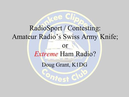 RadioSport / Contesting: Amateur Radio's Swiss Army Knife; or Extreme Ham Radio? Doug Grant, K1DG.