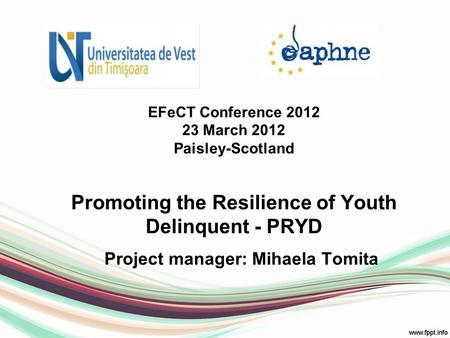 EFeCT Conference 2012 23 March 2012 Paisley-Scotland Promoting the Resilience of Youth Delinquent - PRYD Project manager: Mihaela Tomita.