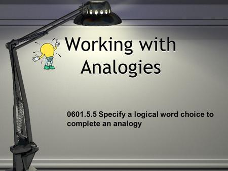 Working with Analogies 0601.5.5 Specify a logical word choice to complete an analogy.