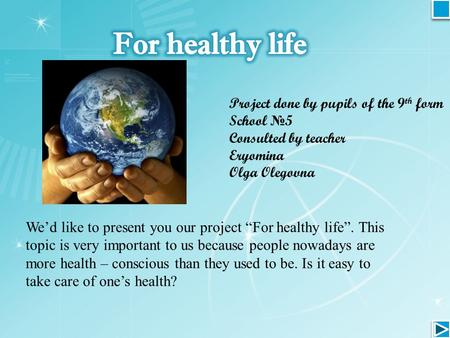 "Project done by pupils of the 9 th form School № 5 Consulted by teacher Eryomina Olga Olegovna We'd like to present you our project ""For healthy life""."
