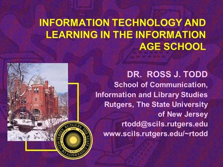 INFORMATION TECHNOLOGY AND LEARNING IN THE INFORMATION AGE SCHOOL DR. ROSS J. TODD School of Communication, Information and Library Studies Rutgers, The.