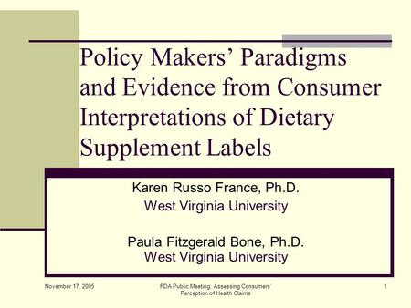 November 17, 2005 FDA Public Meeting: Assessing Consumers' Perception of Health Claims 1 Policy Makers' Paradigms and Evidence from Consumer Interpretations.