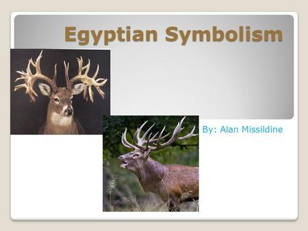 Egyptian Symbolism By: Alan Missildine. My Grandfather is the person who inspires me the most. He was the outdoorsman of the family. He's been hunting.