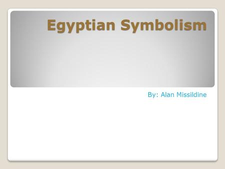 Egyptian Symbolism By: Alan Missildine. My Grandfather is the person who inspires me the most because he is the country boy of the family. He's been.