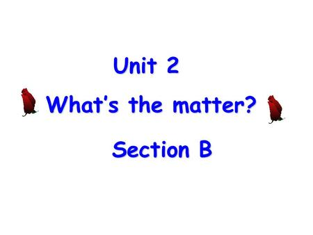 Unit 2 What's the matter? Section B Section B Inquire What's the matter with you? What's wrong with you? What's the trouble with you? I have a cold.