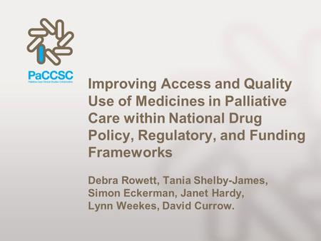 Improving Access and Quality Use of Medicines in Palliative Care within National Drug Policy, Regulatory, and Funding Frameworks Debra Rowett, Tania Shelby-James,