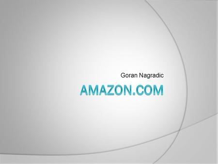Goran Nagradic. History of the company  Amazon was born in 1995  Company was founded by Jeff Bezos  First name for the company was Cadabra (but it.