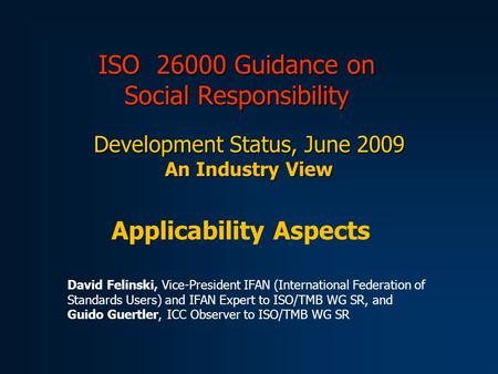 ISO 26000 Guidance on Social Responsibility Development Status, June 2009 An Industry View Applicability Aspects David Felinski, Vice-President IFAN (International.