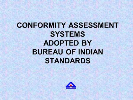 CONFORMITY ASSESSMENT SYSTEMS ADOPTED BY BUREAU OF INDIAN STANDARDS.