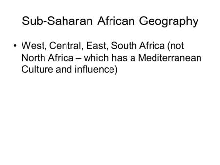 Sub-Saharan African Geography West, Central, East, South Africa (not North Africa – which has a Mediterranean Culture and influence)
