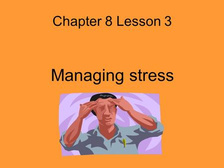 Chapter 8 Lesson 3 Managing stress Stress In Your Life Stress – Body's response to changes around you Distress – Negative stress Eustress – positive.