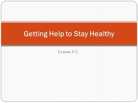 Lesson 3-5 Getting Help to Stay Healthy. Objectives TSW summarize important health screenings, immunizations, and examinations necessary to maintain good.