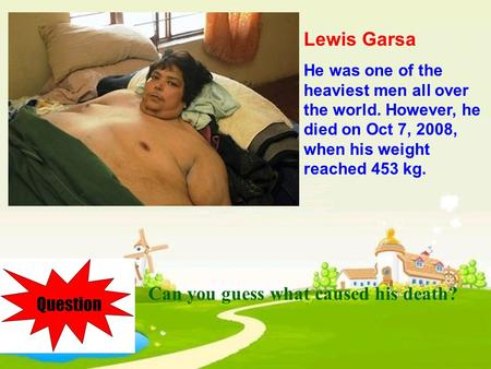 Lewis Garsa He was one of the heaviest men all over the world. However, he died on Oct 7, 2008, when his weight reached 453 kg. Can you guess what caused.