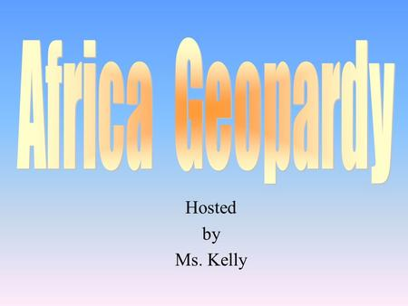 Hosted by Ms. Kelly 100 200 400 300 400 Geography Vocabulary Problems in Africa Surprise Me! 300 200 400 200 100 500 100.