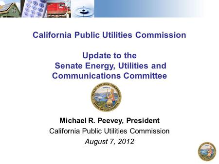 California Public Utilities Commission Update to the Senate Energy, Utilities and Communications Committee Michael R. Peevey, President California Public.