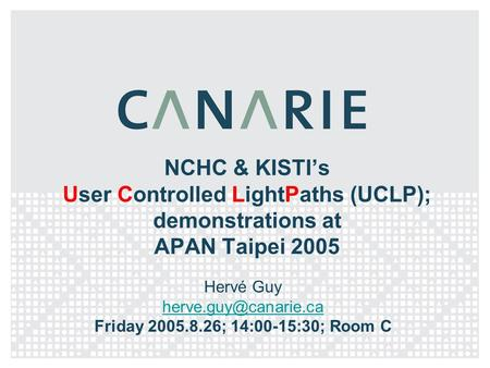 NCHC & KISTI's User Controlled LightPaths (UCLP); demonstrations at APAN Taipei 2005 Hervé Guy Friday 2005.8.26; 14:00-15:30; Room.