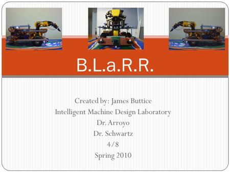 Created by: James Buttice Intelligent Machine Design Laboratory Dr. Arroyo Dr. Schwartz 4/8 Spring 2010 B.L.a.R.R.