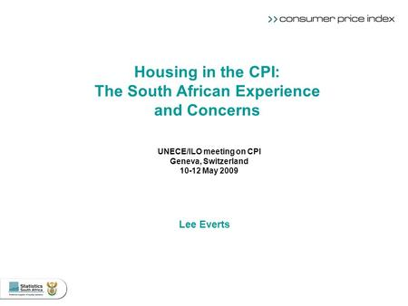 UNECE/ILO meeting on CPI Geneva, Switzerland 10-12 May 2009 Lee Everts Housing in the CPI: The South African Experience and Concerns.