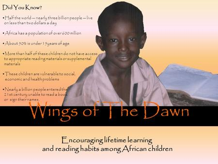 Wings of The Dawn Encouraging lifetime learning and reading habits among African children Did You Know? Half the world — nearly three billion people —