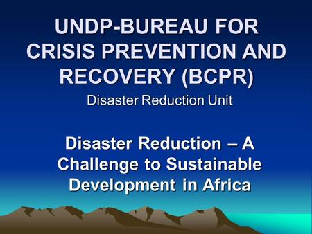 UNDP-BUREAU FOR CRISIS PREVENTION AND RECOVERY (BCPR) Disaster Reduction Unit Disaster Reduction – A Challenge to Sustainable Development in Africa.