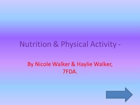 Nutrition & Physical Activity - By Nicole Walker & Haylie Walker, 7FDA.