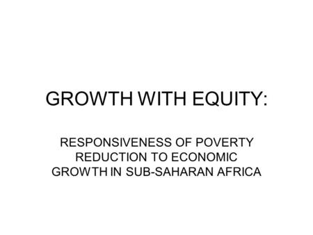 GROWTH WITH EQUITY: RESPONSIVENESS OF POVERTY REDUCTION TO ECONOMIC GROWTH IN SUB-SAHARAN AFRICA.