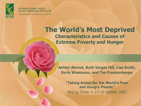 The World's Most Deprived Characteristics and Causes of Extreme Poverty and Hunger Akhter Ahmed, Ruth Vargas Hill, Lisa Smith, Doris Wiesmann, and Tim.
