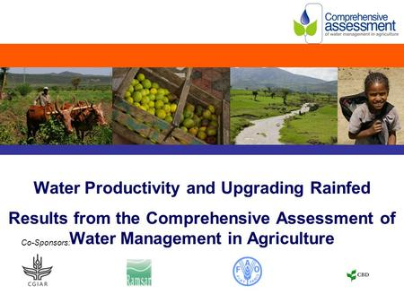 Water Productivity and Upgrading Rainfed Results from the Comprehensive Assessment of Water Management in Agriculture Co-Sponsors: