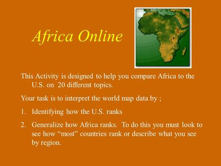 This Activity is designed to help you compare Africa to the U.S. on 20 different topics. Your task is to interpret the world map data by ; 1.Identifying.