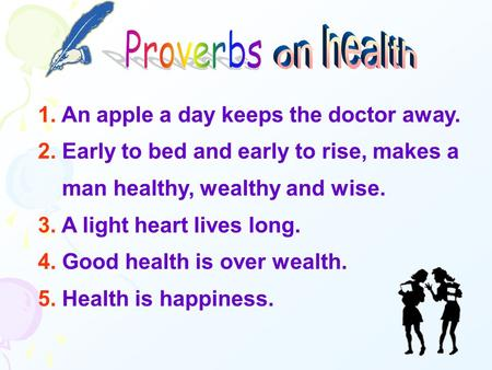 1. An apple a day keeps the doctor away. 2. Early to bed and early to rise, makes a man healthy, wealthy and wise. 3. A light heart lives long. 4. Good.