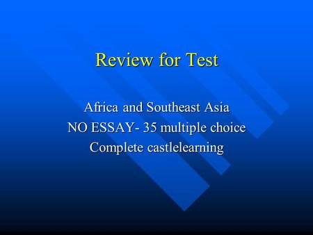 Review for Test Africa and Southeast Asia NO ESSAY- 35 multiple choice Complete castlelearning.
