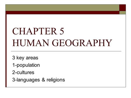 CHAPTER 5 HUMAN GEOGRAPHY 3 key areas 1-population 2-cultures 3-languages & religions.
