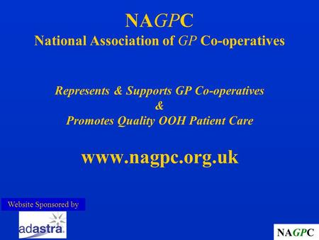 NAGPC NAGPC National Association of GP Co-operatives Represents & Supports GP Co-operatives & Promotes Quality OOH Patient Care www.nagpc.org.uk Website.