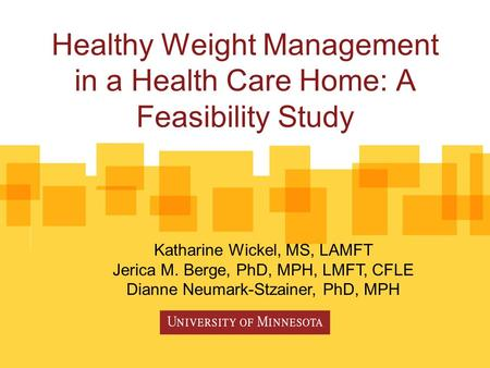 Healthy Weight Management in a Health Care Home: A Feasibility Study Katharine Wickel, MS, LAMFT Jerica M. Berge, PhD, MPH, LMFT, CFLE Dianne Neumark-Stzainer,