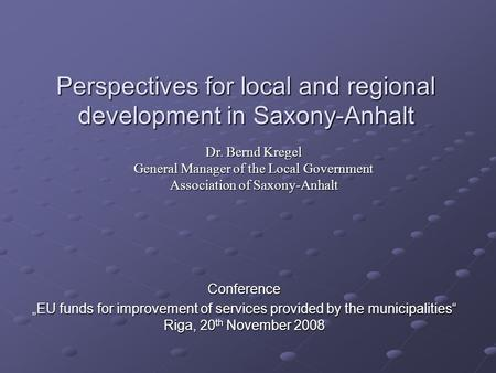 "Perspectives for local and regional development in Saxony-Anhalt Conference ""EU funds for improvement of services provided by the municipalities"" Riga,"
