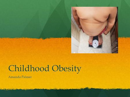 Childhood Obesity Amanda Palmer. Overview Childhood obesity is present in 20-25% of children in the United States. (CDC, 2009a.) Childhood obesity is.