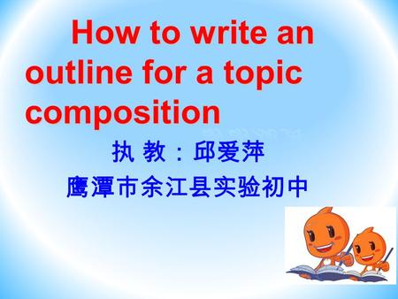 How to write an outline for a topic composition How to write an outline for a topic composition 执 教:邱爱萍 鹰潭市余江县实验初中.