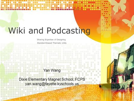 Wiki and Podcasting Sharing Expertise of Designing Standard-Based Thematic Units Yan Wang Dixie Elementary Magnet School, FCPS