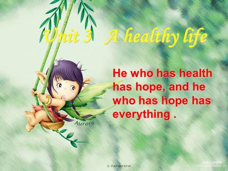 Unit 3 A healthy life He who has health has hope, and he who has hope has everything.