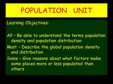 POPULATION UNIT Learning Objectives: All – Be able to understand the terms population density and population distribution Most – Describe the global population.