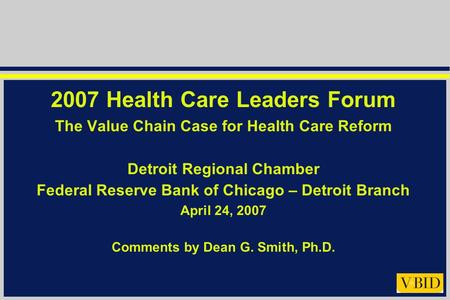 2007 Health Care Leaders Forum The Value Chain Case for Health Care Reform Detroit Regional Chamber Federal Reserve Bank of Chicago – Detroit Branch April.