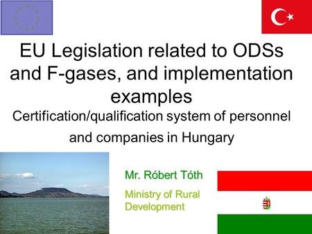 EU Legislation related to ODSs and F-gases, and implementation examples Certification/qualification system of personnel and companies in Hungary Mr. Róbert.