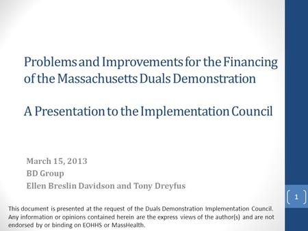 Problems and Improvements for the Financing of the Massachusetts Duals Demonstration A Presentation to the Implementation Council March 15, 2013 BD Group.