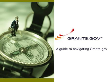 A guide to navigating Grants.gov. Slideshow Overview Getting Started With Grants.gov Searching and Downloading Grant Applications Completing and Submitting.