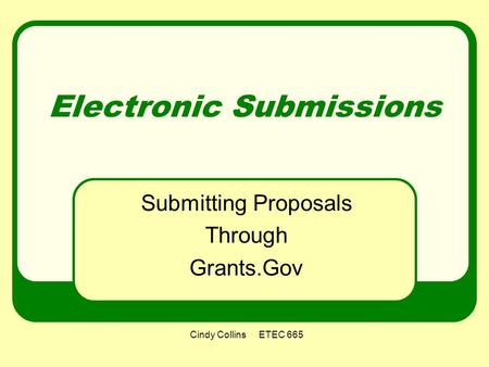 Cindy Collins ETEC 665 Electronic Submissions Submitting Proposals Through Grants.Gov.