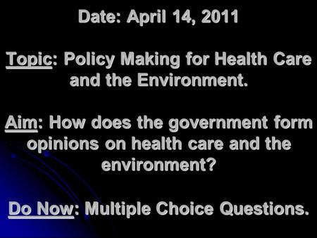 Date: April 14, 2011 Topic: Policy Making for Health Care and the Environment. Aim: How does the government form opinions on health care and the environment?